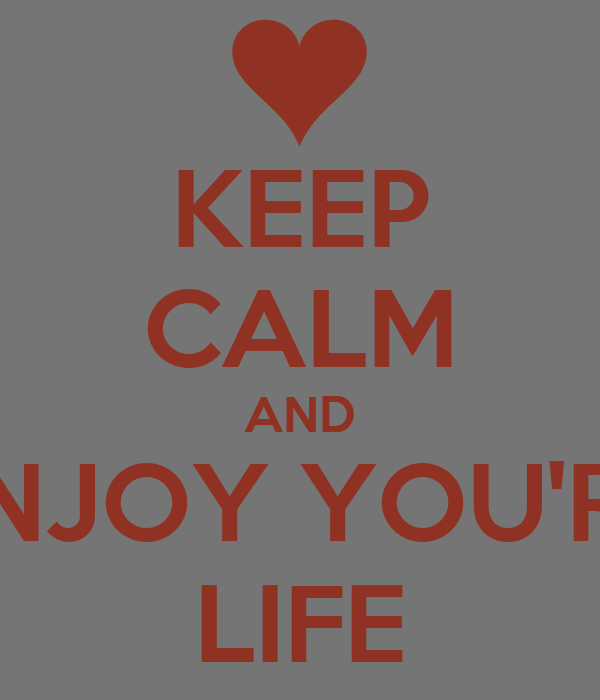 KEEP CALM AND ENJOY YOU'RE LIFE