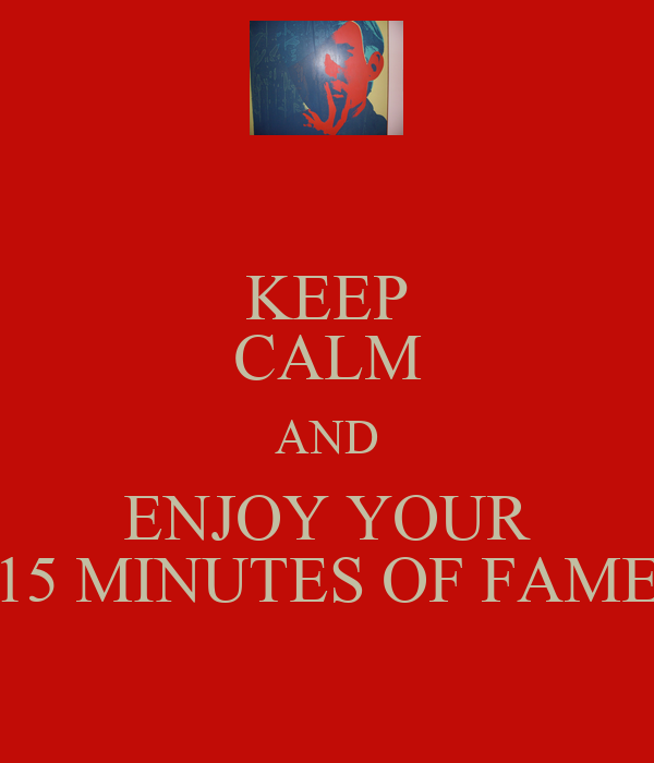 KEEP CALM AND ENJOY YOUR 15 MINUTES OF FAME