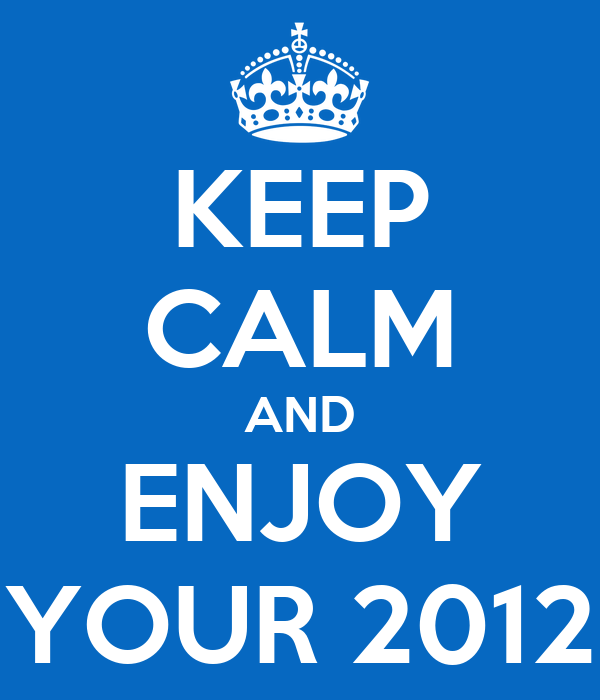 KEEP CALM AND ENJOY YOUR 2012