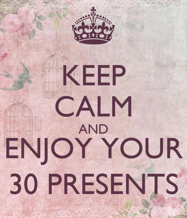 KEEP CALM AND ENJOY YOUR 30 PRESENTS