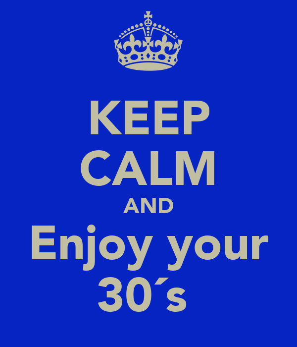 KEEP CALM AND Enjoy your 30´s