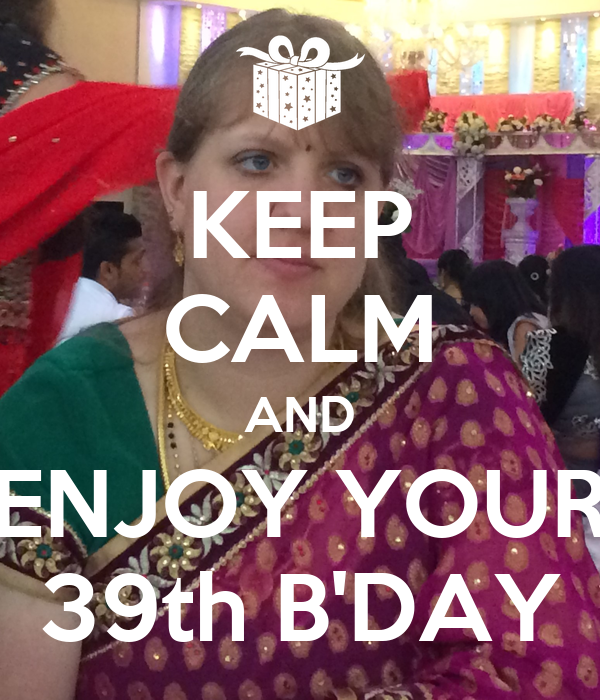 KEEP CALM AND ENJOY YOUR 39th B'DAY