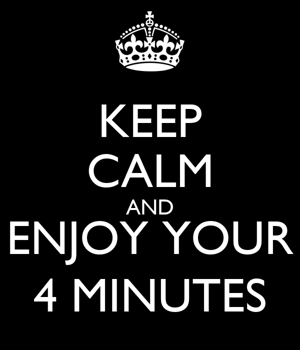 KEEP CALM AND ENJOY YOUR 4 MINUTES