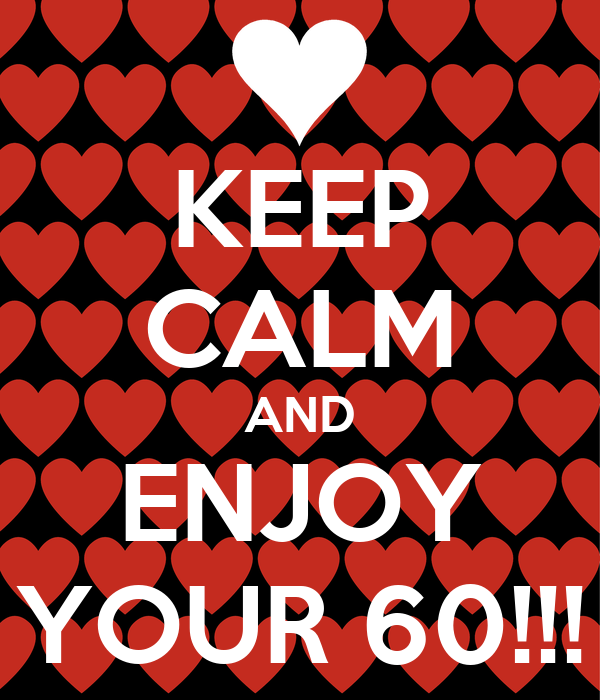 KEEP CALM AND ENJOY YOUR 60!!!