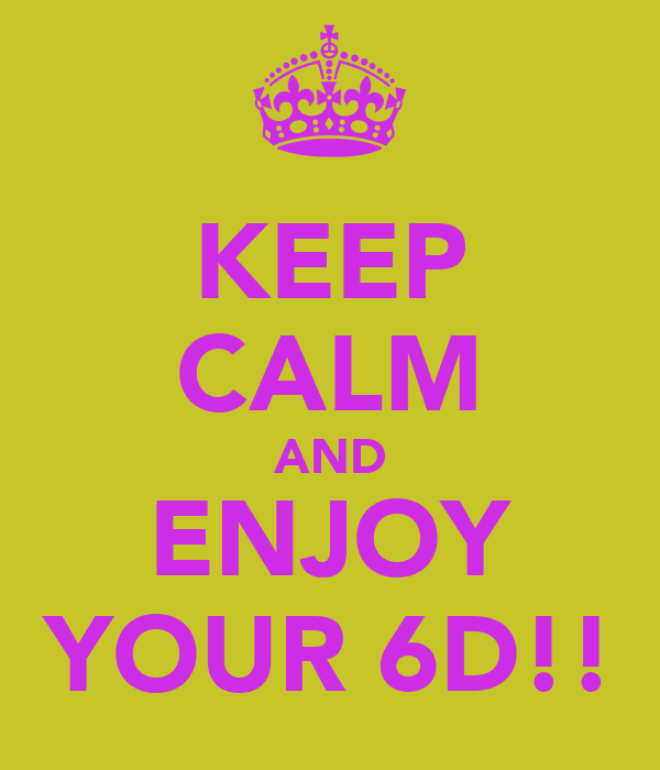 KEEP CALM AND ENJOY YOUR 6D!!