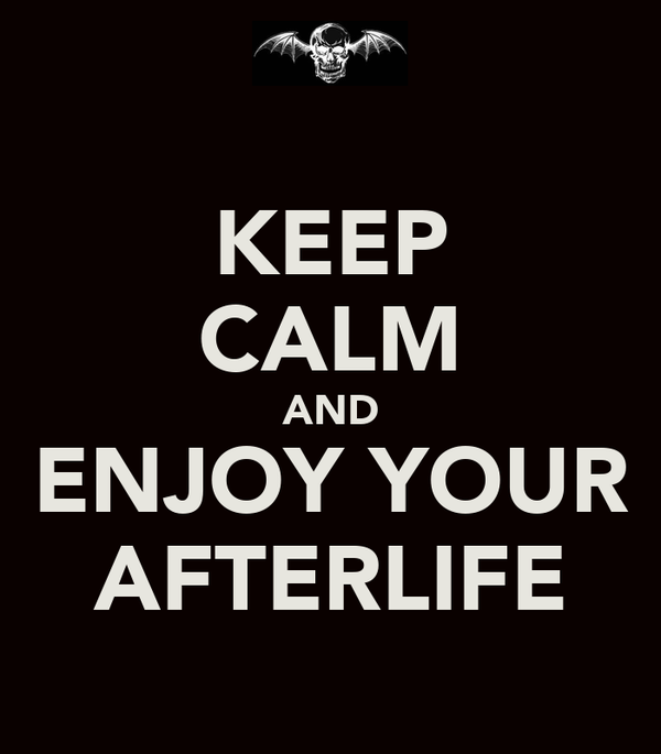 KEEP CALM AND ENJOY YOUR AFTERLIFE
