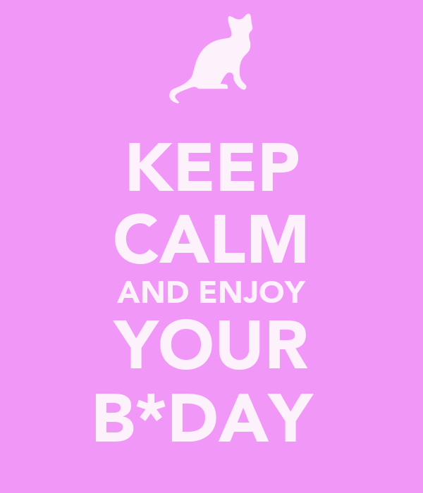 KEEP CALM AND ENJOY YOUR B*DAY