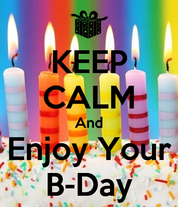 KEEP CALM And Enjoy Your B-Day