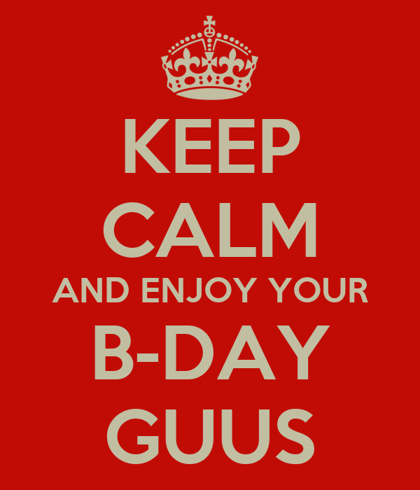 KEEP CALM AND ENJOY YOUR B-DAY GUUS