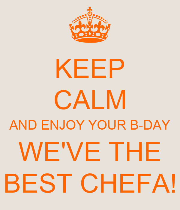 KEEP CALM AND ENJOY YOUR B-DAY WE'VE THE BEST CHEFA!