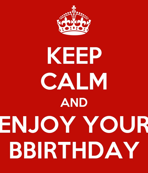 KEEP CALM AND ENJOY YOUR BBIRTHDAY