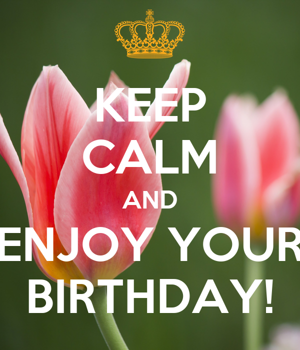 KEEP CALM AND ENJOY YOUR BIRTHDAY!