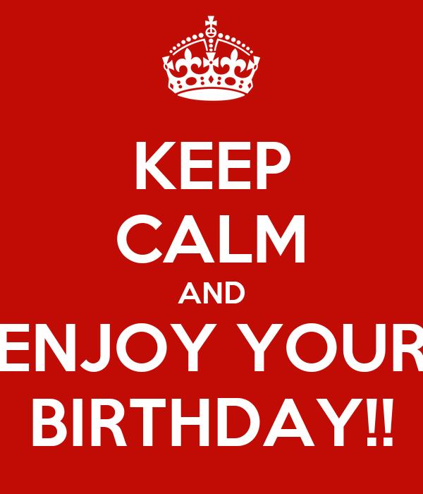 KEEP CALM AND ENJOY YOUR BIRTHDAY!!