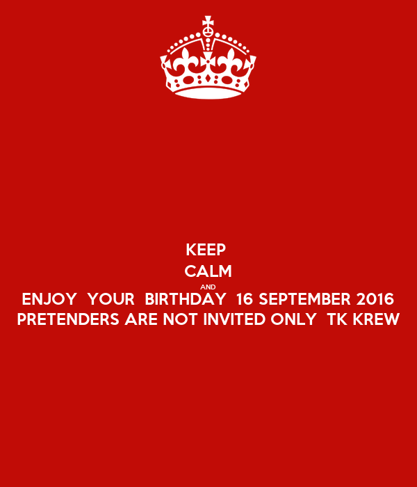 KEEP  CALM AND ENJOY  YOUR  BIRTHDAY  16 SEPTEMBER 2016 PRETENDERS ARE NOT INVITED ONLY  TK KREW