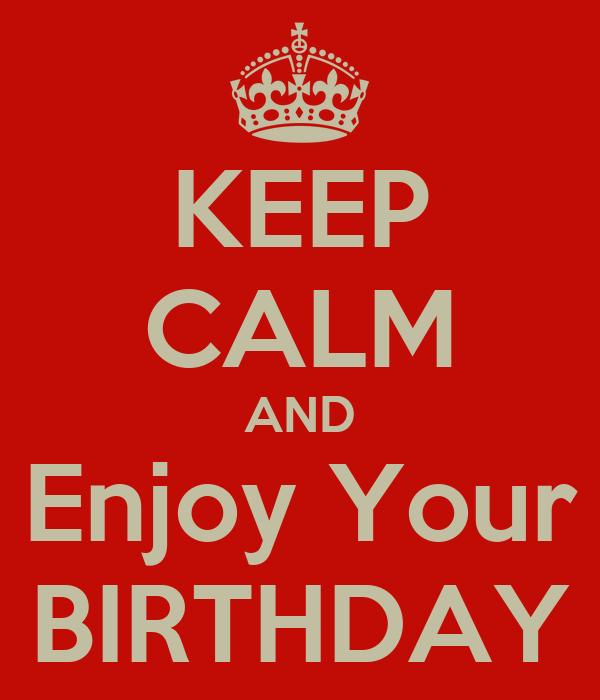 KEEP CALM AND Enjoy Your BIRTHDAY
