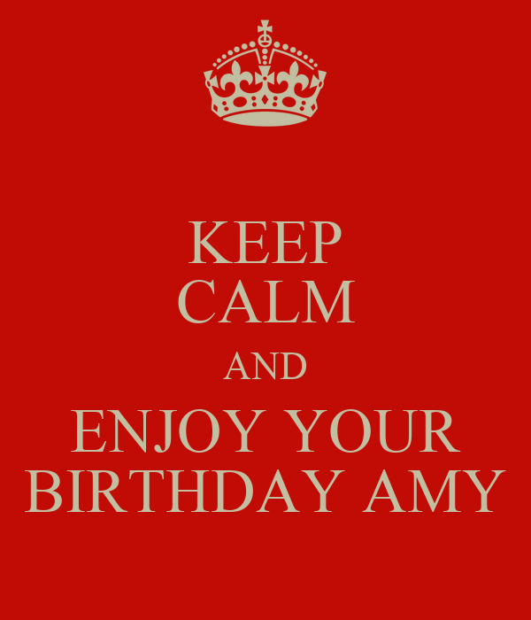 KEEP CALM AND ENJOY YOUR BIRTHDAY AMY