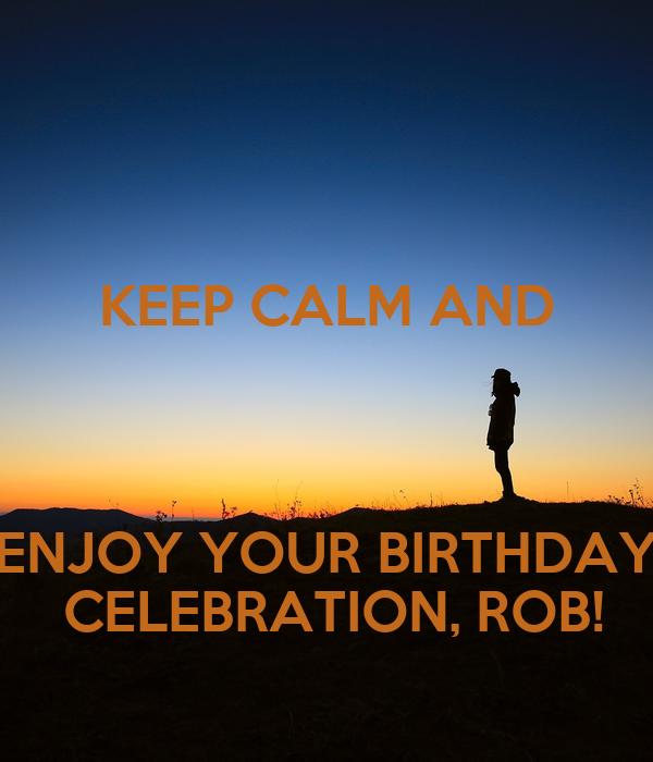 KEEP CALM AND   ENJOY YOUR BIRTHDAY  CELEBRATION, ROB!