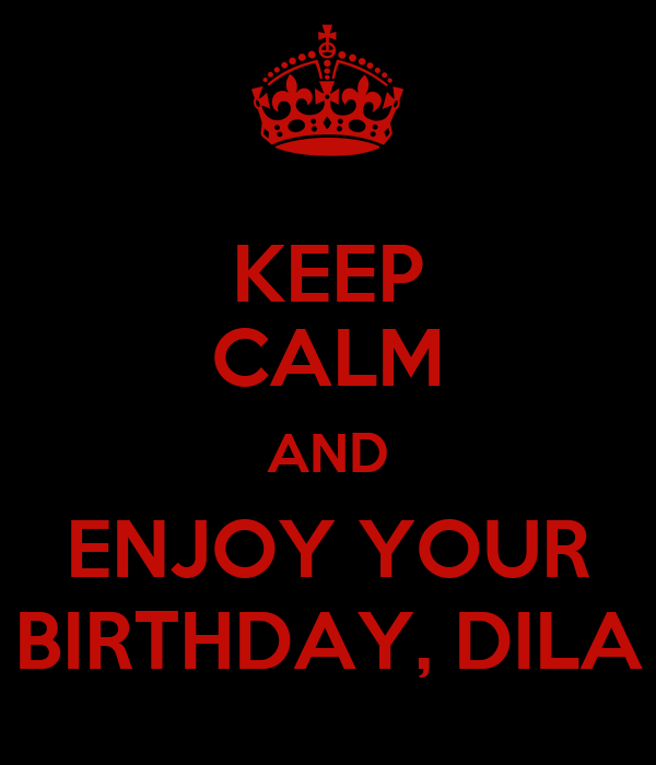 KEEP CALM AND ENJOY YOUR BIRTHDAY, DILA
