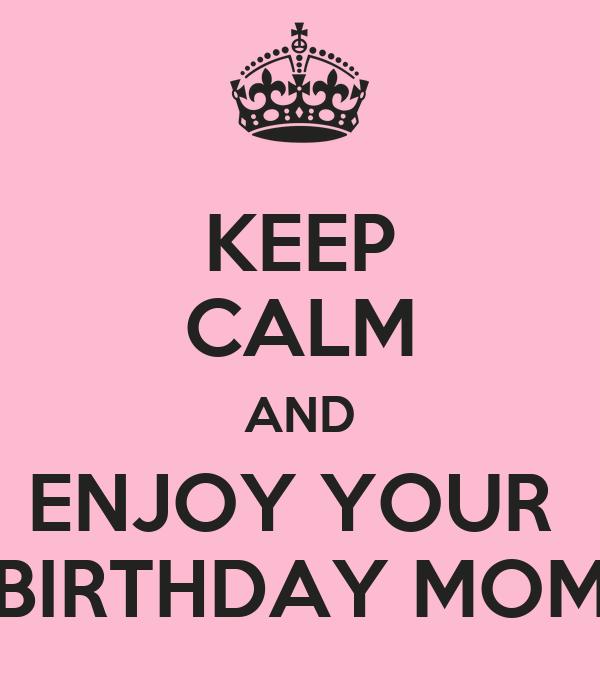 KEEP CALM AND ENJOY YOUR  BIRTHDAY MOM