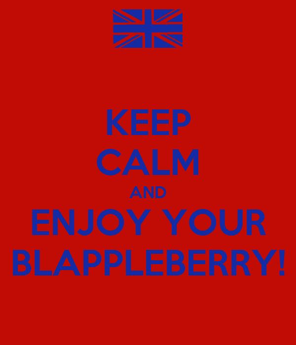 KEEP CALM AND ENJOY YOUR BLAPPLEBERRY!