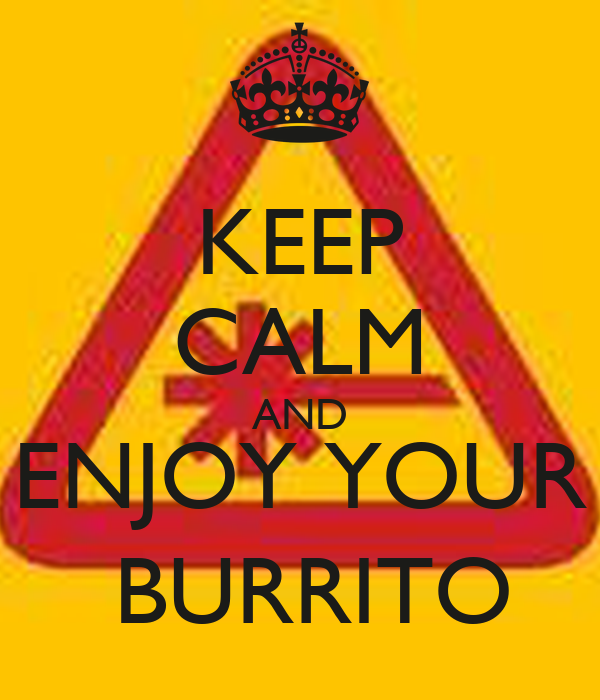 KEEP CALM AND ENJOY YOUR  BURRITO
