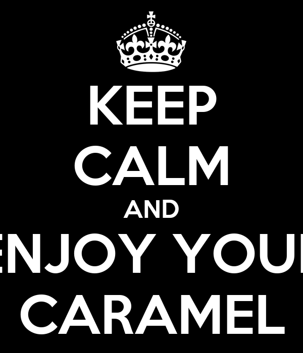 KEEP CALM AND ENJOY YOUR CARAMEL