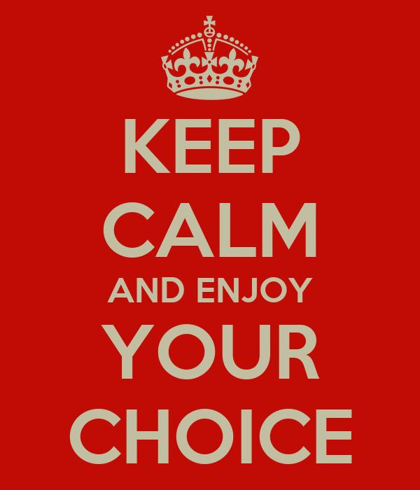 KEEP CALM AND ENJOY YOUR CHOICE