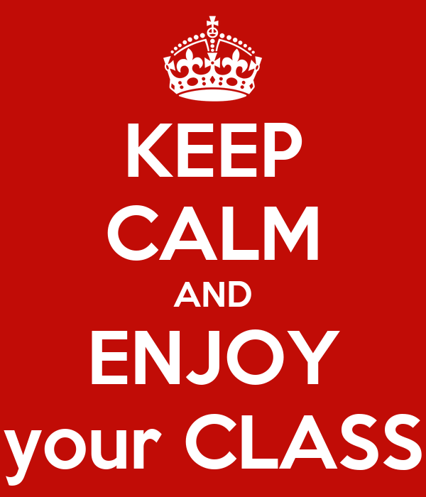 KEEP CALM AND ENJOY your CLASS