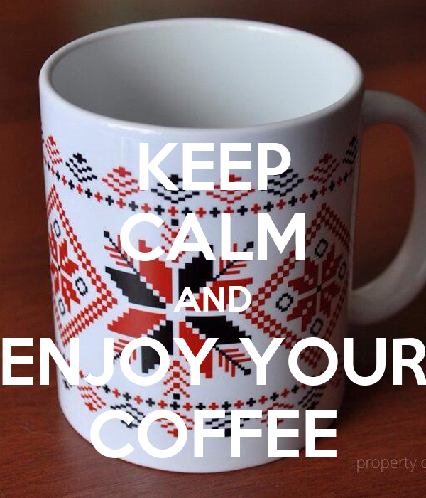 KEEP CALM AND ENJOY YOUR COFFEE