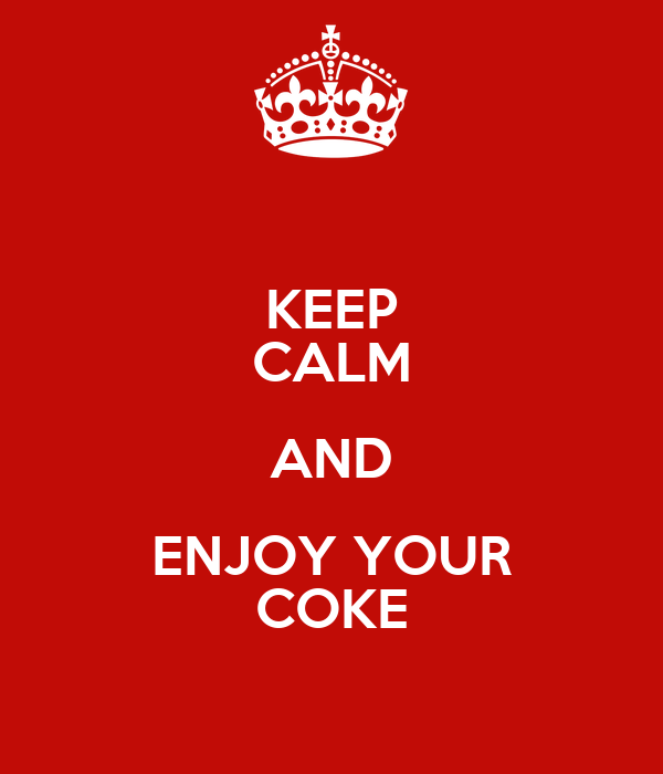 KEEP CALM AND ENJOY YOUR COKE
