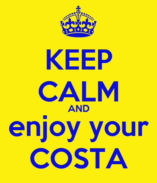 KEEP CALM AND enjoy your COSTA