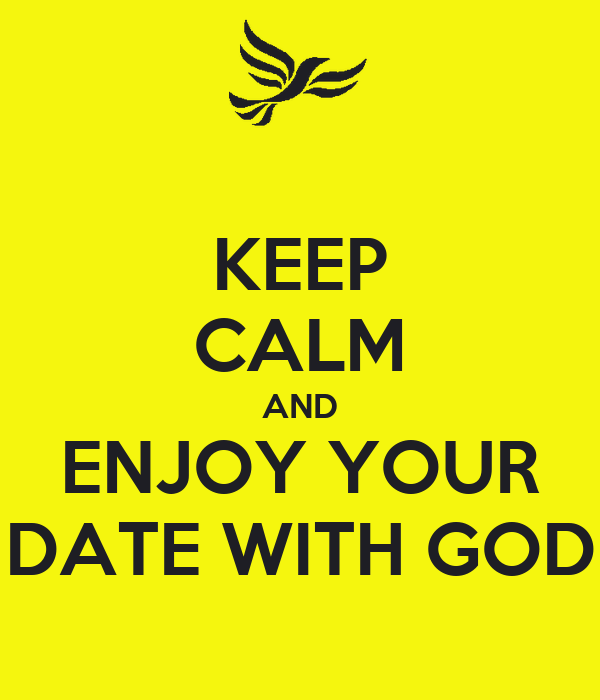 KEEP CALM AND ENJOY YOUR DATE WITH GOD