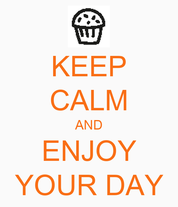 KEEP CALM AND ENJOY YOUR DAY