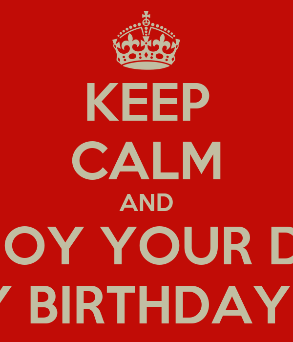 KEEP CALM AND ENJOY YOUR DAY HAPPY BIRTHDAY LOVE!