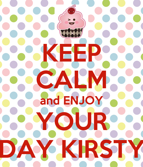 KEEP CALM and ENJOY YOUR DAY KIRSTY