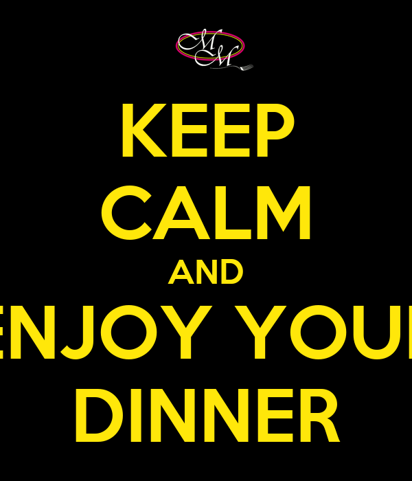 KEEP CALM AND ENJOY YOUR DINNER