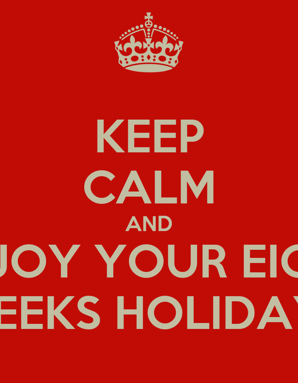 KEEP CALM AND ENJOY YOUR EIGHT WEEKS HOLIDAYS