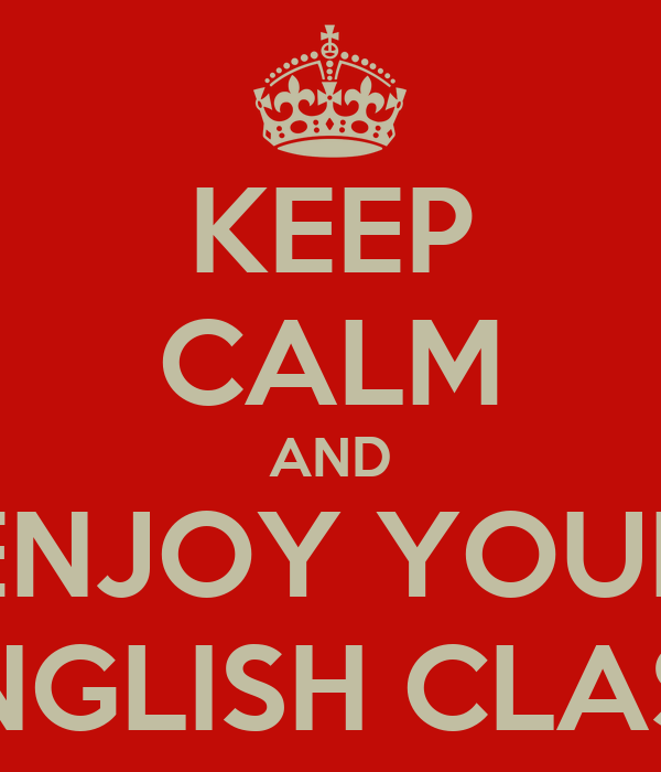 KEEP CALM AND ENJOY YOUR ENGLISH CLASS