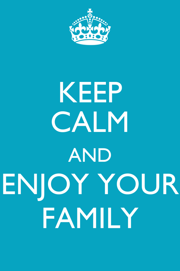 KEEP CALM AND ENJOY YOUR FAMILY