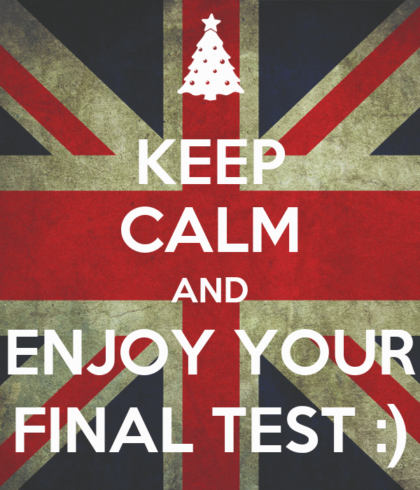 KEEP CALM AND ENJOY YOUR FINAL TEST :)