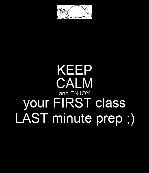 KEEP CALM and ENJOY your FIRST class LAST minute prep ;)