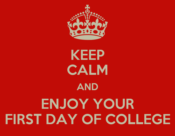 KEEP CALM AND ENJOY YOUR FIRST DAY OF COLLEGE