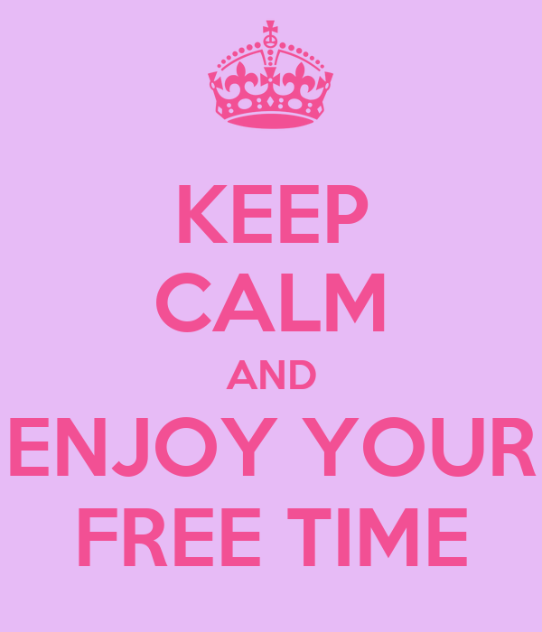KEEP CALM AND ENJOY YOUR FREE TIME