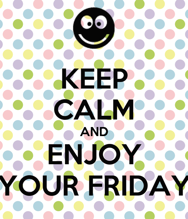 KEEP CALM AND ENJOY YOUR FRIDAY