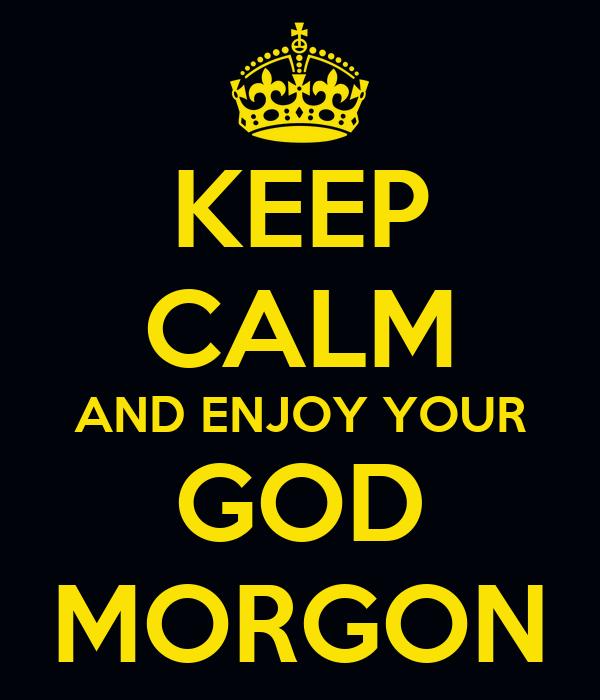 KEEP CALM AND ENJOY YOUR GOD MORGON