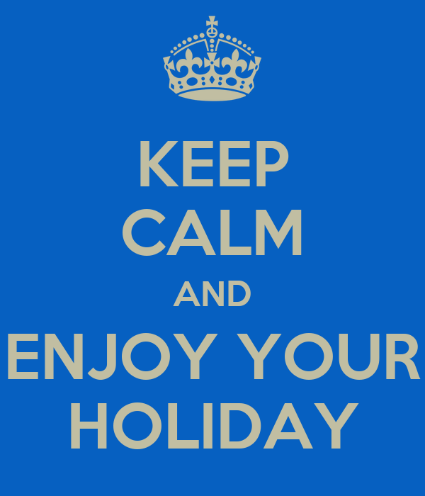 KEEP CALM AND ENJOY YOUR HOLIDAY