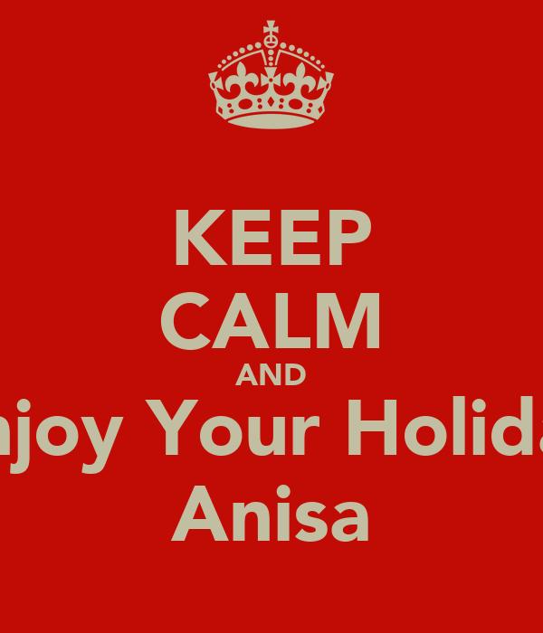 KEEP CALM AND Enjoy Your Holiday Anisa