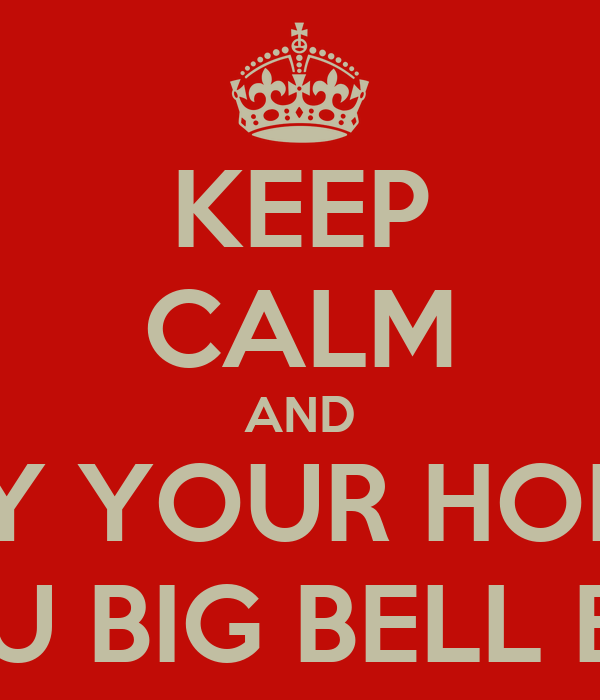 KEEP CALM AND ENJOY YOUR HOLIDAY YOU BIG BELL END