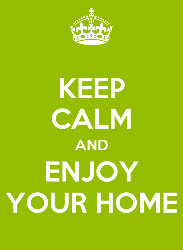 KEEP CALM AND ENJOY YOUR HOME