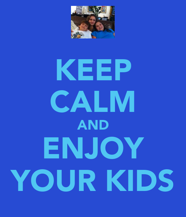 KEEP CALM AND ENJOY YOUR KIDS